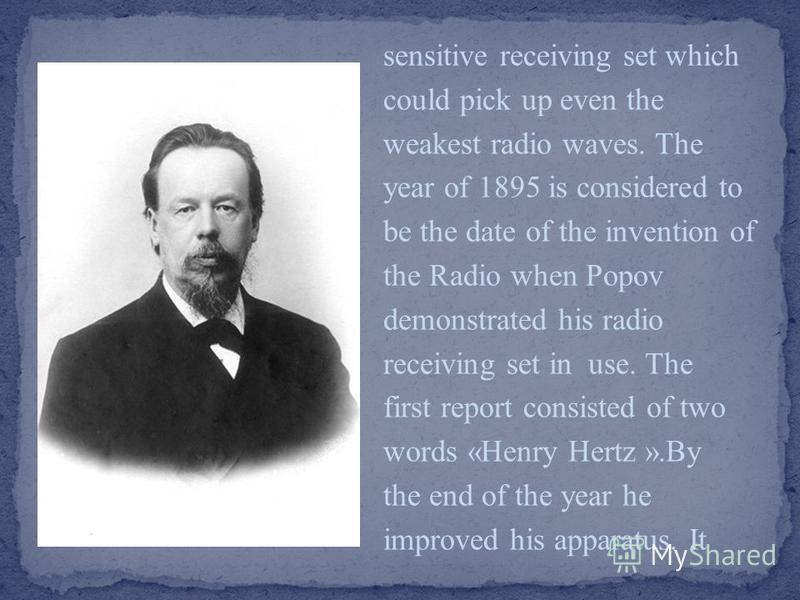 sensitive receiving set which could pick up even the weakest radio waves. The year of 1895 is considered to be the date of the invention of the Radio when Popov demonstrated his radio receiving set in use. The first report consisted of two words «Hen