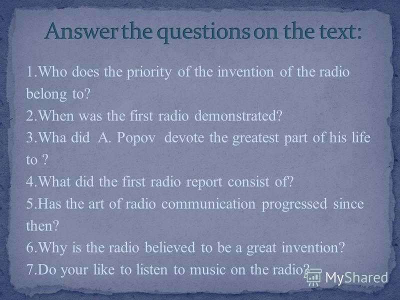 1.Who does the priority of the invention of the radio belong to? 2.When was the first radio demonstrated? 3.Wha did A. Popov devote the greatest part of his life to ? 4.What did the first radio report consist of? 5.Has the art of radio communication