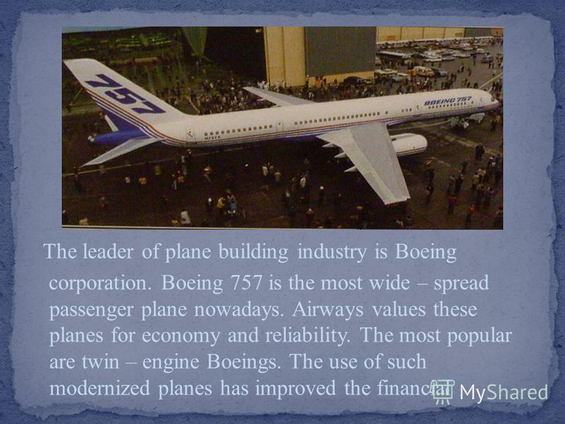 The leader of plane building industry is Boeing corporation. Boeing 757 is the most wide – spread passenger plane nowadays. Airways values these planes for economy and reliability. The most popular are twin – engine Boeings. The use of such modernize