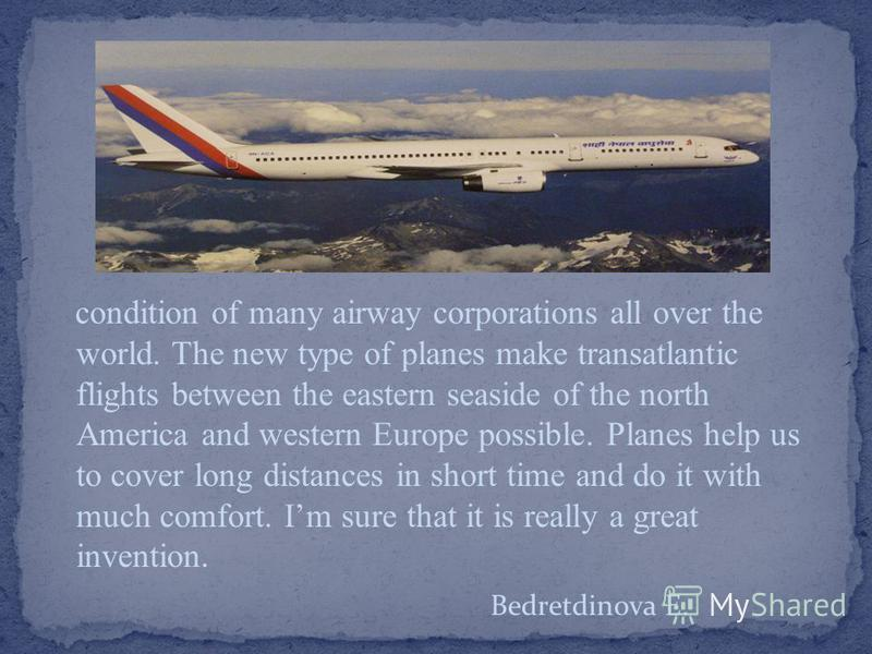 condition of many airway corporations all over the world. The new type of planes make transatlantic flights between the eastern seaside of the north America and western Europe possible. Planes help us to cover long distances in short time and do it w