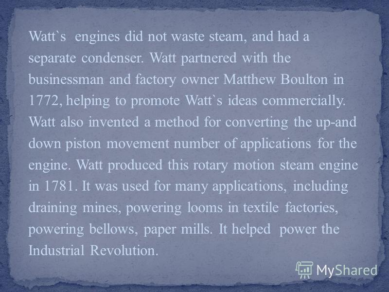 Watt`s engines did not waste steam, and had a separate condenser. Watt partnered with the businessman and factory owner Matthew Boulton in 1772, helping to promote Watt`s ideas commercially. Watt also invented a method for converting the up-and down
