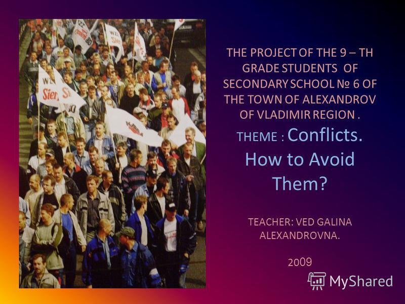 THE PROJECT OF THE 9 – TH GRADE STUDENTS OF SECONDARY SCHOOL 6 OF THE TOWN OF ALEXANDROV OF VLADIMIR REGION. THEME : Conflicts. How to Avoid Them? TEACHER: VED GALINA ALEXANDROVNA. 20 09