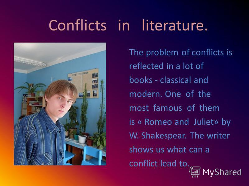 Conflicts in literature. The problem of conflicts is reflected in a lot of books - classical and modern. One of the most famous of them is « Romeo and Juliet» by W. Shakespear. The writer shows us what can a conflict lead to.