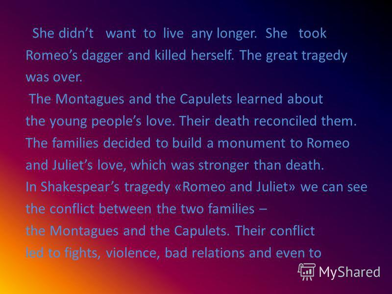 She didnt want to live any longer. She took Romeos dagger and killed herself. The great tragedy was over. The Montagues and the Capulets learned about the young peoples love. Their death reconciled them. The families decided to build a monument to Ro