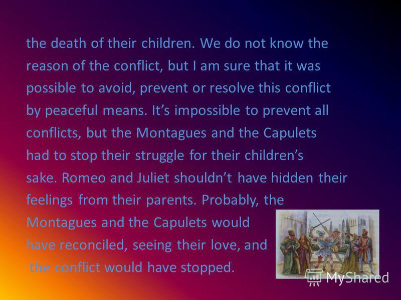the death of their children. We do not know the reason of the conflict, but I am sure that it was possible to avoid, prevent or resolve this conflict by peaceful means. Its impossible to prevent all conflicts, but the Montagues and the Capulets had t