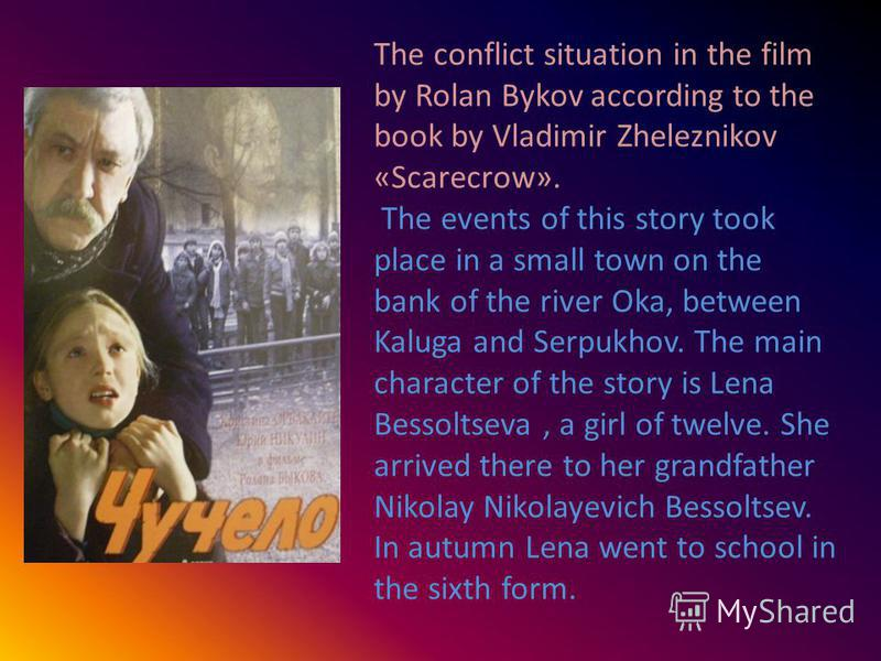 The conflict situation in the film by Rolan Bykov according to the book by Vladimir Zheleznikov «Scarecrоw». The events of this story took place in a small town on the bank of the river Oka, between Kaluga and Serpukhov. The main character of the sto