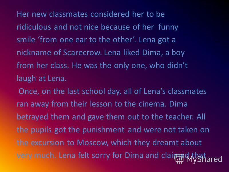 Her new classmates considered her to be ridiculous and not nice because of her funny smile from one ear to the other. Lena got a nickname of Scarecrow. Lena liked Dima, a boy from her class. He was the only one, who didnt laugh at Lena. Once, on the