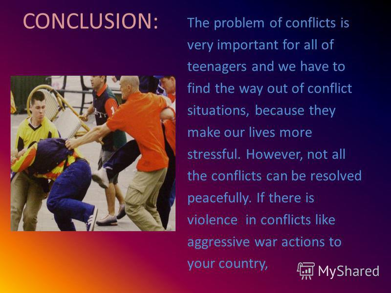 CONCLUSION: The problem of conflicts is very important for all of teenagers and we have to find the way out of conflict situations, because they make our lives more stressful. However, not all the conflicts can be resolved peacefully. If there is vio