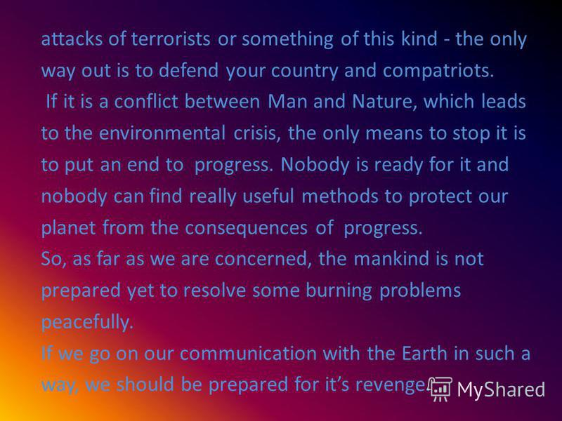 attacks of terrorists or something of this kind - the only way out is to defend your country and compatriots. If it is a conflict between Man and Nature, which leads to the environmental crisis, the only means to stop it is to put an end to progress.