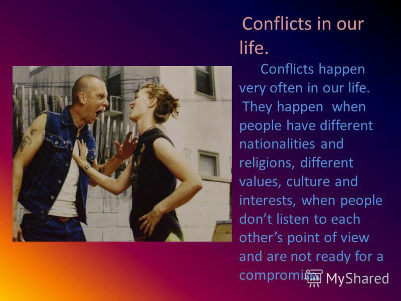 Conflicts in our life. Conflicts happen very often in our life. They happen when people have different nationalities and religions, different values, culture and interests, when people dont listen to each others point of view and are not ready for a