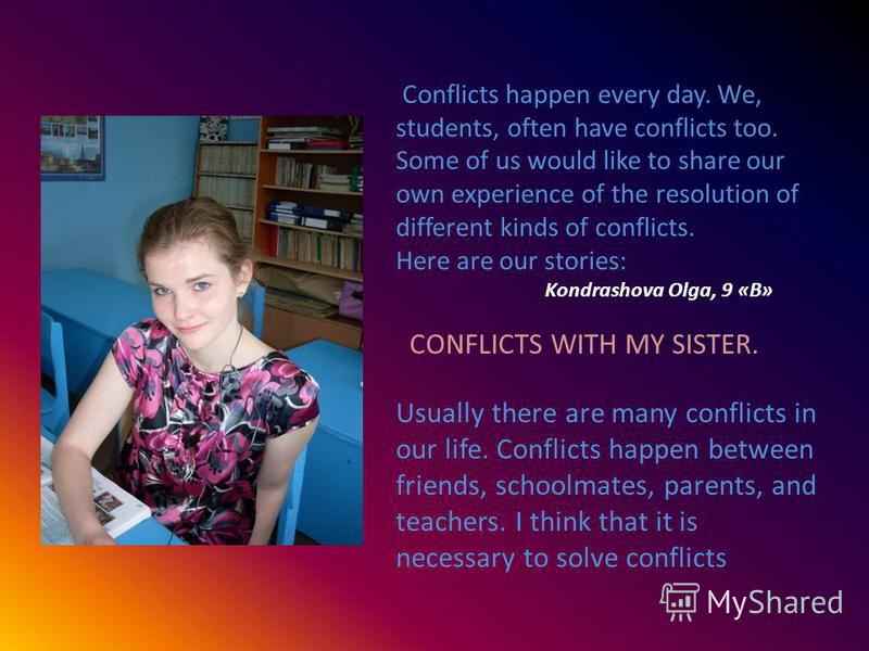 Conflicts happen every day. We, students, often have conflicts too. Some of us would like to share our own experience of the resolution of different kinds of conflicts. Here are our stories: Kondrashova Olga, 9 «B» CONFLICTS WITH MY SISTER. Usually t