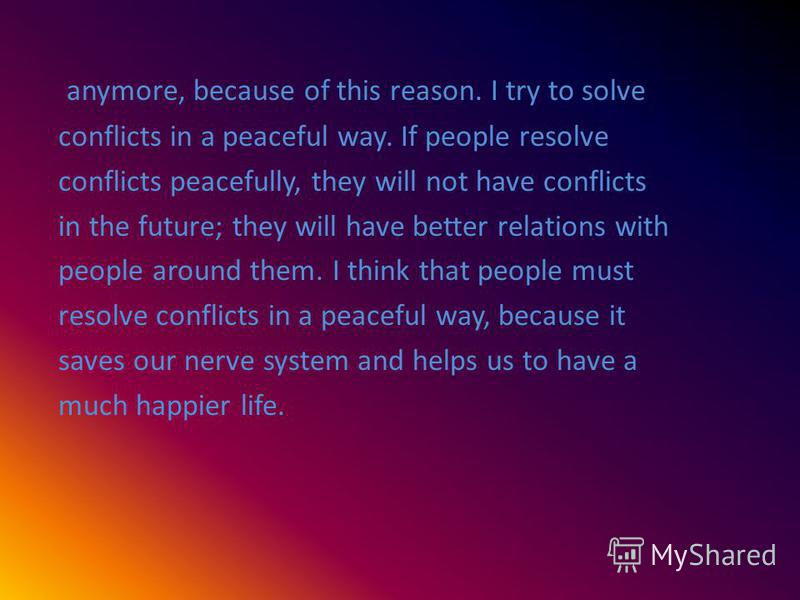 anymore, because of this reason. I try to solve conflicts in a peaceful way. If people resolve conflicts peacefully, they will not have conflicts in the future; they will have better relations with people around them. I think that people must resolve