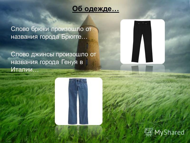 Об одежде… Слово брюки произошло от названия города Брюгге… Слово джинсы произошло от названия города Генуя в Италии…
