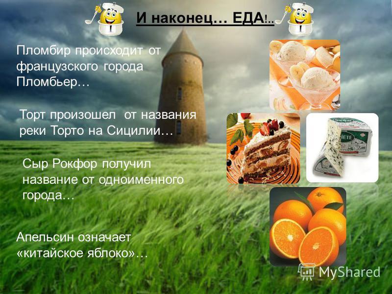 И наконец… ЕДА !.. Пломбир происходит от французского города Пломбьер… Торт произошел от названия реки Торто на Сицилии… Сыр Рокфор получил название от одноименного города… Апельсин означает «китайское яблоко»…
