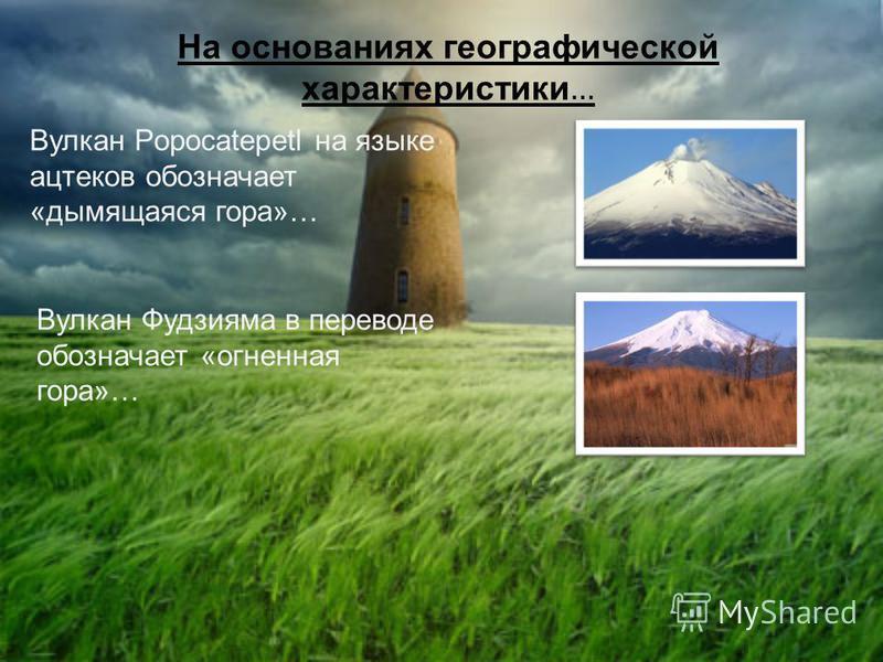 На основаниях географической характеристики … Вулкан Popocatepetl на языке ацтеков обозначает «дымящаяся гора»… Вулкан Фудзияма в переводе обозначает «огненная гора»…