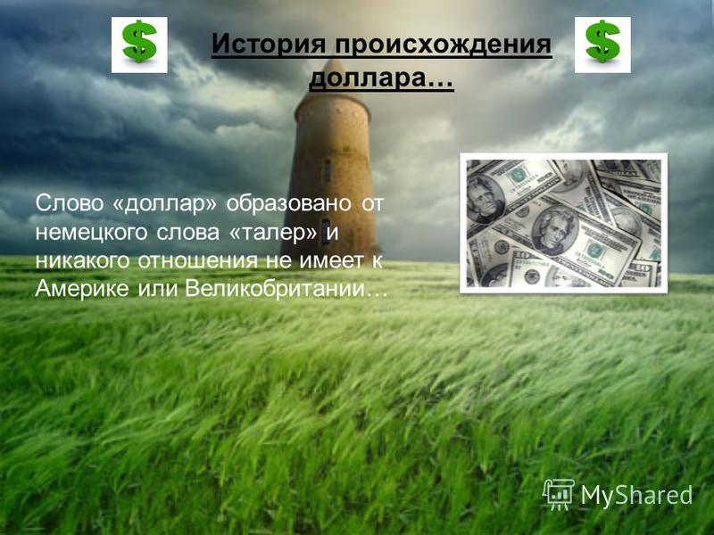 История происхождения доллара… Слово «доллар» образовано от немецкого слова «талер» и никакого отношения не имеет к Америке или Великобритании…