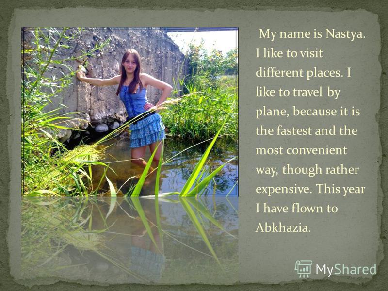 My name is Nastyа. I like to visit different places. I like to travel by plane, because it is the fastest and the most convenient way, though rather expensive. This year I have flown to Abkhazia.