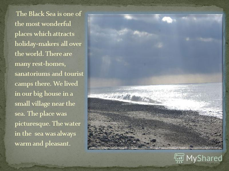 The Black Sea is one of the most wonderful places which attracts holiday-makers all over the world. There are many rest-homes, sanatoriums and tourist camps there. We lived in our big house in a small village near the sea. The place was picturesque.