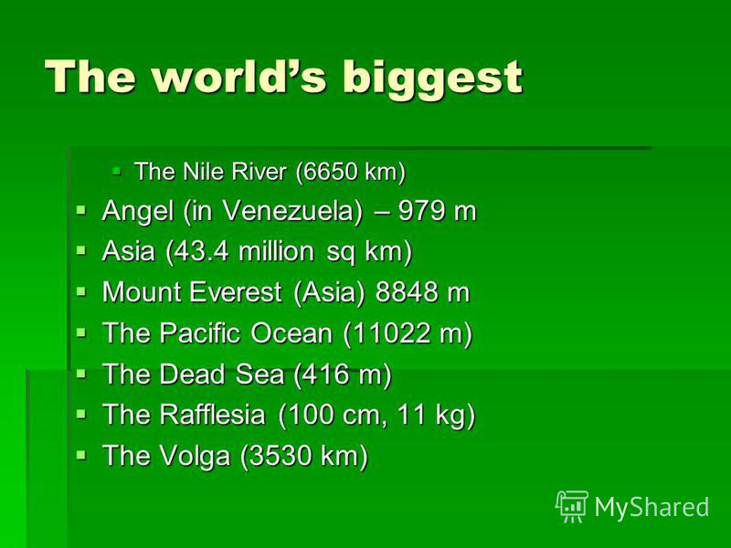 The worlds biggest The Nile River (6650 km) The Nile River (6650 km) Angel (in Venezuela) – 979 m Angel (in Venezuela) – 979 m Asia (43.4 million sq km) Asia (43.4 million sq km) Mount Everest (Asia) 8848 m Mount Everest (Asia) 8848 m The Pacific Oce