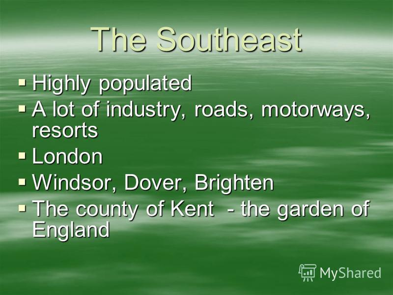 The Southeast Highly populated Highly populated A lot of industry, roads, motorways, resorts A lot of industry, roads, motorways, resorts London London Windsor, Dover, Brighten Windsor, Dover, Brighten The county of Kent - the garden of England The c