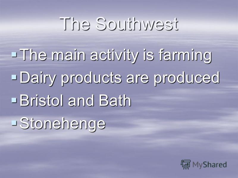The Southwest The main activity is farming The main activity is farming Dairy products are produced Dairy products are produced Bristol and Bath Bristol and Bath Stonehenge Stonehenge