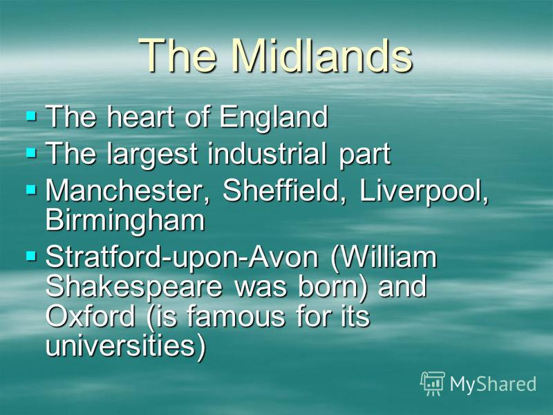The Midlands The heart of England The heart of England The largest industrial part The largest industrial part Manchester, Sheffield, Liverpool, Birmingham Manchester, Sheffield, Liverpool, Birmingham Stratford-upon-Avon (William Shakespeare was born