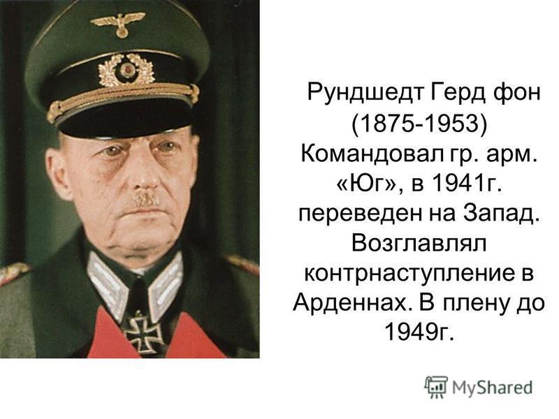 Рундшедт Герд фон (1875-1953) Командовал гр. арм. «Юг», в 1941 г. переведен на Запад. Возглавлял контрнаступление в Арденнах. В плену до 1949 г.