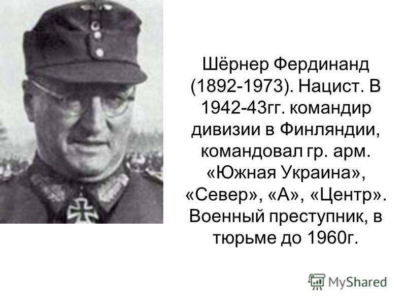 Шёрнер Фердинанд (1892-1973). Нацист. В 1942-43 гг. командир дивизии в Финляндии, командовал гр. арм. «Южная Украина», «Север», «А», «Центр». Военный преступник, в тюрьме до 1960 г.
