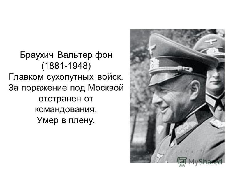 Браухич Вальтер фон (1881-1948) Главком сухопутных войск. За поражение под Москвой отстранен от командования. Умер в плену.