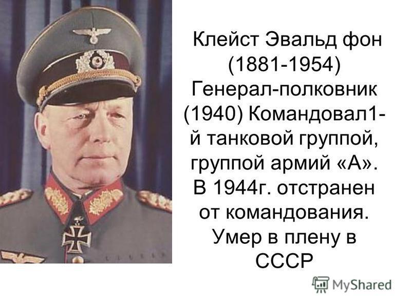Клейст Эвальд фон (1881-1954) Генерал-полковник (1940) Командовал 1- й танковой группой, группой армий «А». В 1944 г. отстранен от командования. Умер в плену в СССР