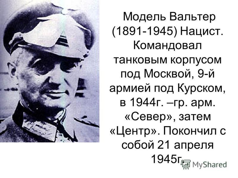 Модель Вальтер (1891-1945) Нацист. Командовал танковым корпусом под Москвой, 9-й армией под Курском, в 1944 г. –гр. арм. «Север», затем «Центр». Покончил с собой 21 апреля 1945 г.