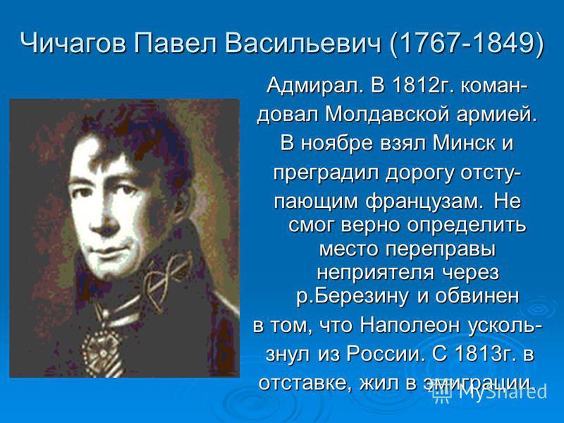 Чичагов Павел Васильевич (1767-1849) Адмирал. В 1812 г. командовал Молдавской армией. В ноябре взял Минск и преградил дорогу осту- поющим французам. Не смог верно определить место переправы неприятеля через р.Березину и обвинен в том, что Наполеон ус