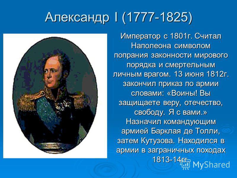 Александр I (1777-1825) Император с 1801 г. Считал Наполеона символом попрания законности мирового порядка и смертельным личным врагом. 13 июня 1812 г. закончил приказ по армии словами: «Воины! Вы защищаете веру, отечество, свободу. Я с вами.» Назнач