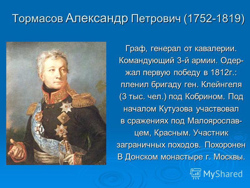 Тормасов Александр Петрович (1752-1819) Граф, генерал от кавалерии. Командующий 3-й армии. Одер- жал первую победу в 1812 г.: пленил бригаду ген. Клейнгеля (3 тыс. чел.) под Кобрином. Под началом Кутузова участвовал в сражениях под Малоярослав- цем,