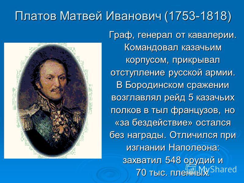 Платов Матвей Иванович (1753-1818) Граф, генерал от кавалерии. Командовал казачьим корпусом, прикрывал оступление русской армии. В Бородинском сражении возглавлял рейд 5 казачьих полков в тыл французов, но «за бездействие» остался без награды. Отличи