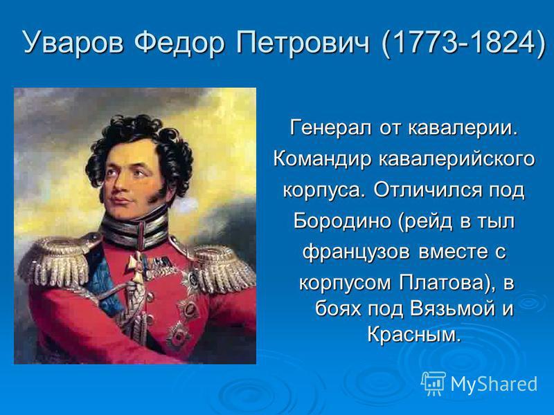 Уваров Федор Петрович (1773-1824) Генерал от кавалерии. Командир кавалерийского корпуса. Отличился под Бородино (рейд в тыл французов вместе с корпусом Платова), в боях под Вязьмой и Красным. корпусом Платова), в боях под Вязьмой и Красным.