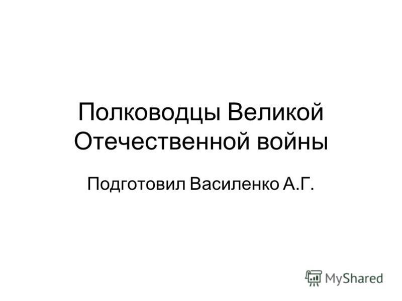 Полководцы Великой Отечественной войны Подготовил Василенко А.Г.