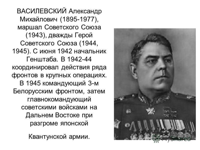 ВАСИЛЕВСКИЙ Александр Михайлович (1895-1977), маршал Советского Союза (1943), дважды Герой Советского Союза (1944, 1945). С июня 1942 начальник Генштаба. В 1942-44 координировал действия ряда фронтов в крупных операциях. В 1945 командующий 3-м Белору