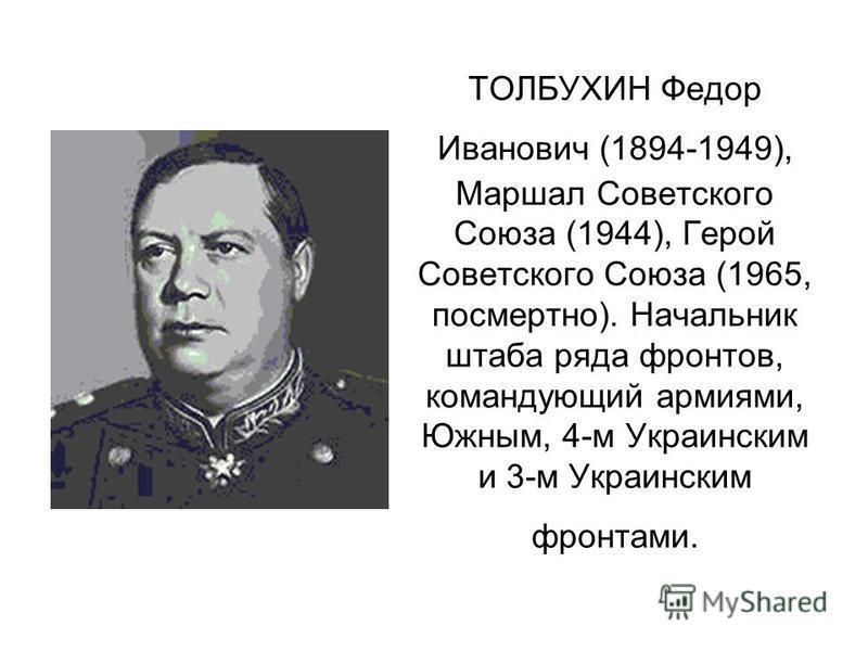 ТОЛБУХИН Федор Иванович (1894-1949), Маршал Советского Союза (1944), Герой Советского Союза (1965, посмертно). Начальник штаба ряда фронтов, командующий армиями, Южным, 4-м Украинским и 3-м Украинским фронтами.