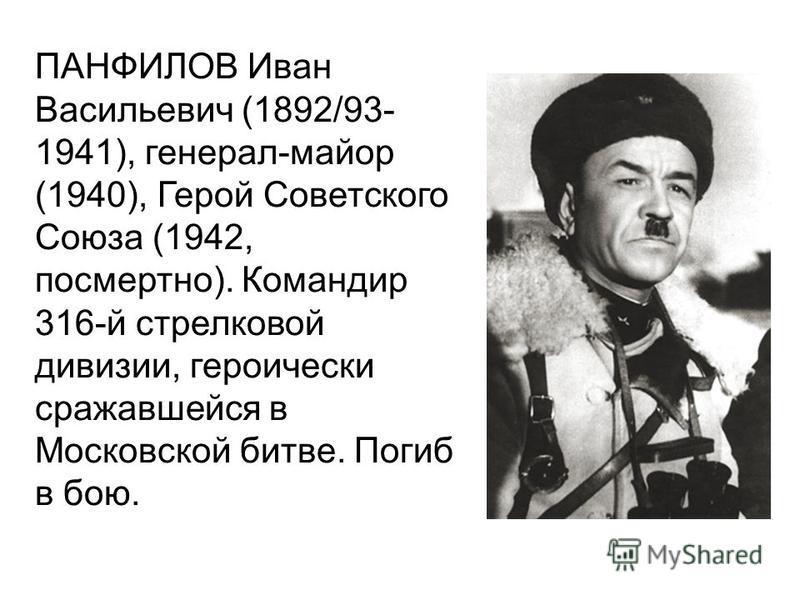 ПАНФИЛОВ Иван Васильевич (1892/93- 1941), генерал-майор (1940), Герой Советского Союза (1942, посмертно). Командир 316-й стрелковой дивизии, героически сражавшейся в Московской битве. Погиб в бою.