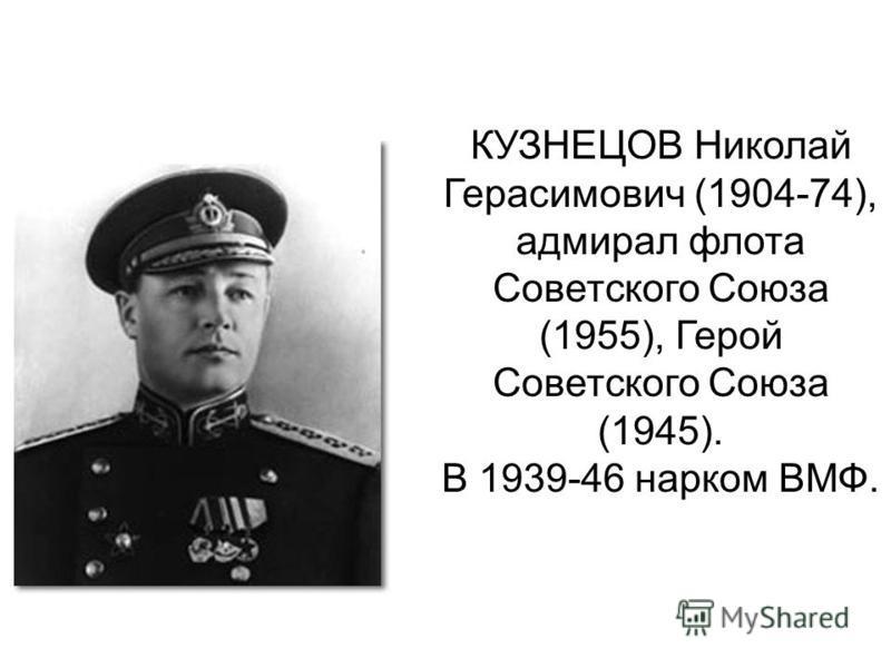 КУЗНЕЦОВ Николай Герасимович (1904-74), адмирал флота Советского Союза (1955), Герой Советского Союза (1945). В 1939-46 нарком ВМФ.
