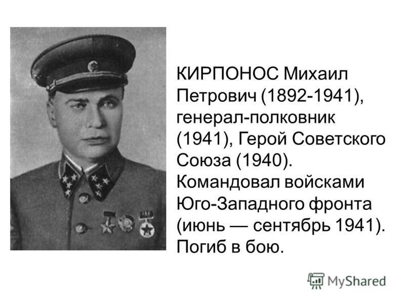 КИРПОНОС Михаил Петрович (1892-1941), генерал-полковник (1941), Герой Советского Союза (1940). Командовал войсками Юго-Западного фронта (июнь сентябрь 1941). Погиб в бою.