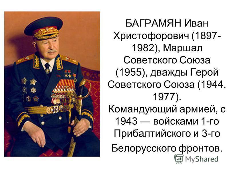 БАГРАМЯН Иван Христофорович (1897- 1982), Маршал Советского Союза (1955), дважды Герой Советского Союза (1944, 1977). Командующий армией, с 1943 войсками 1-го Прибалтийского и 3-го Белорусского фронтов.