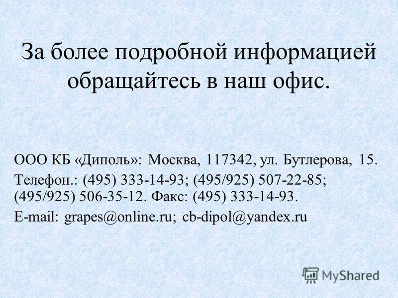 За более подробной информацией обращайтесь в наш офис. ООО КБ «Диполь»: Москва, 117342, ул. Бутлерова, 15. Телефон.: (495) 333-14-93; (495/925) 507-22-85; (495/925) 506-35-12. Факс: (495) 333-14-93. E-mail: grapes@online.ru; cb-dipol@yandex.ru