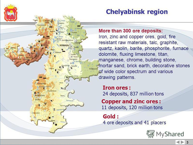 3 Iron ores : 24 deposits, 837 million tons Copper and zinc ores : 11 deposits, 120 million tons Gold : 4 ore deposits and 41 placers Chelyabinsk region More than 300 ore deposits: Iron, zinc and copper ores, gold, fire resistant raw materials, talc,