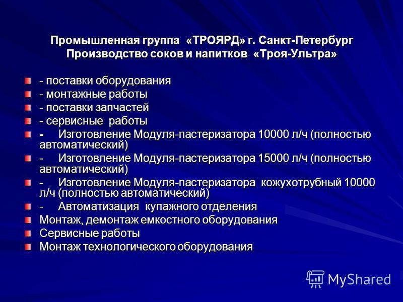 Промышленная группа «ТРОЯРД» г. Санкт-Петербург Производство соков и напитков «Троя-Ультра» - поставки оборудования - монтажные работы - поставки запчастей - сервисные работы - Изготовление Модуля-пастеризатора 10000 л/ч (полностью автоматический) -
