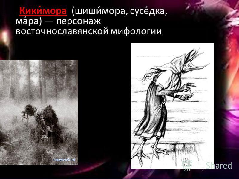 Кики́мора (шиши́мора, соусе́дка, ма́ра) персонаж восточнославянской мифологии