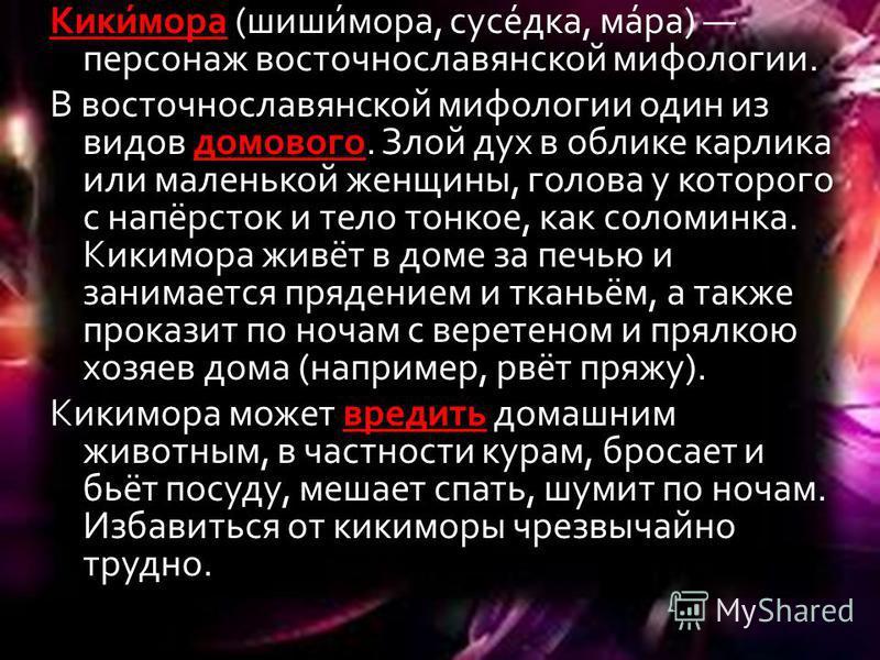 Кики́мора (шиши́мора, соусе́дка, ма́ра) персонаж восточнославянской мифологии. В восточнославянской мифологии один из видов домового. Злой дух в облике карлика или маленькой женщины, голова у которого с напёрсток и тело тонкое, как соломинка. Кикимор