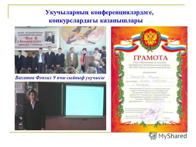 Укучыларның конференцияләрдәге, конкурслардагы казанышлары Вахитов Фәнзил 9 нчы сыйныф укучысы