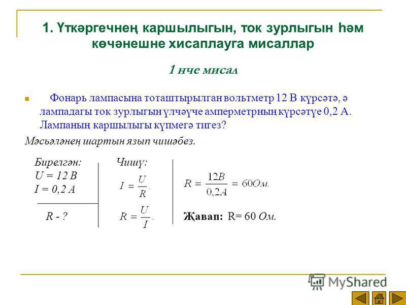 1. Үткәргечнең каршылыгын, ток зурлыгын һәм көчәнешне хисаплауга мисаллар 1 нче мисал Фонарь лампасына тоташтырылган вольтметр 12 В күрсәтә, ә лампадагы ток зурлыгын үлчәүче амперметрның күрсәтүе 0,2 А. Лампаның каршылыгы күпмегә тигез? Мәсьәләнең ша